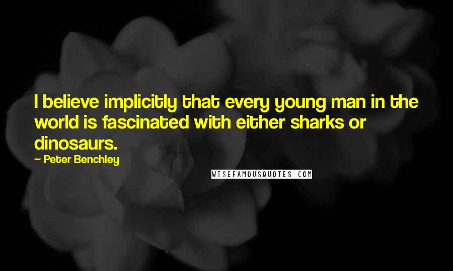 Peter Benchley quotes: I believe implicitly that every young man in the world is fascinated with either sharks or dinosaurs.