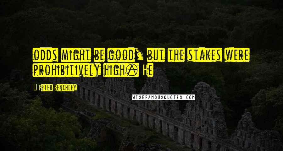 Peter Benchley quotes: odds might be good, but the stakes were prohibitively high. He