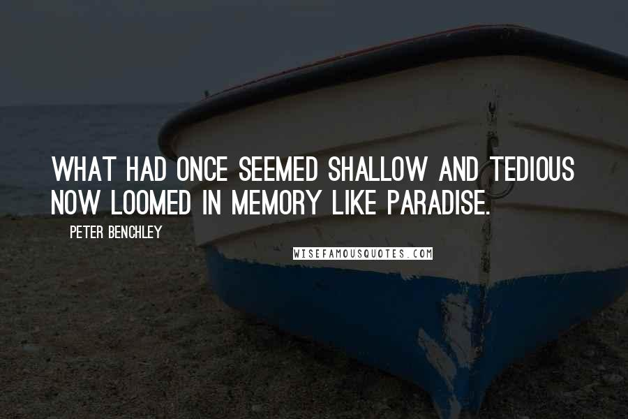 Peter Benchley quotes: What had once seemed shallow and tedious now loomed in memory like paradise.