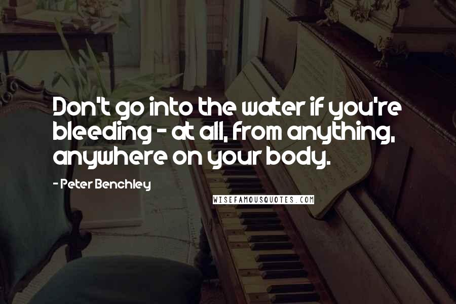Peter Benchley quotes: Don't go into the water if you're bleeding - at all, from anything, anywhere on your body.