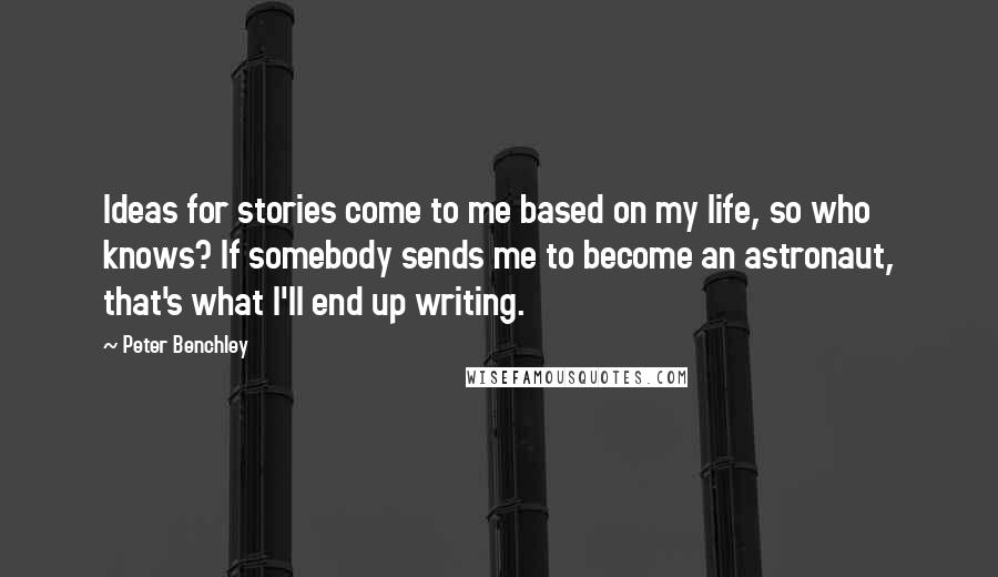 Peter Benchley quotes: Ideas for stories come to me based on my life, so who knows? If somebody sends me to become an astronaut, that's what I'll end up writing.