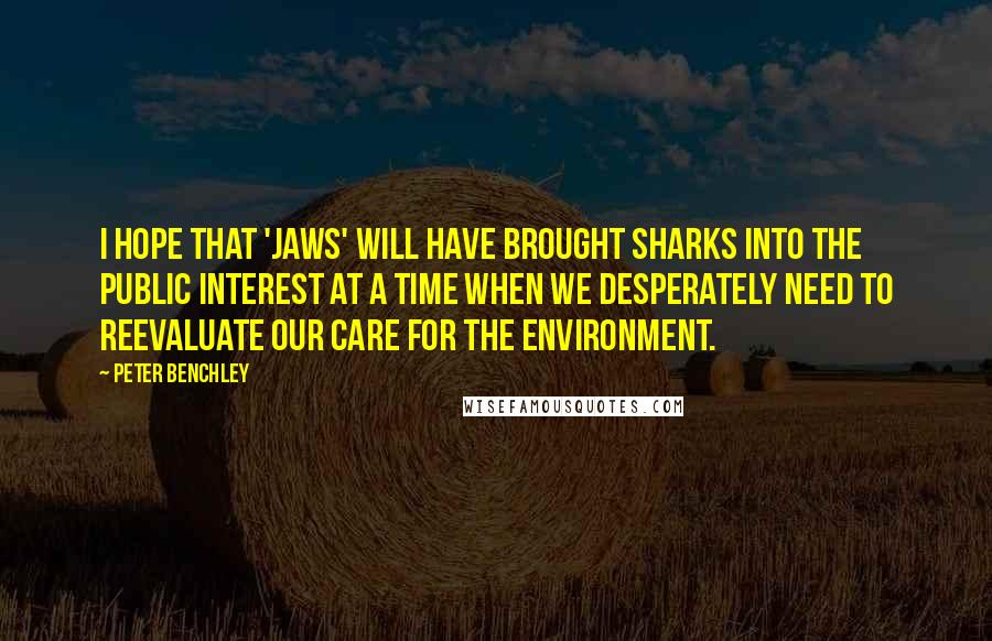Peter Benchley quotes: I hope that 'Jaws' will have brought sharks into the public interest at a time when we desperately need to reevaluate our care for the environment.