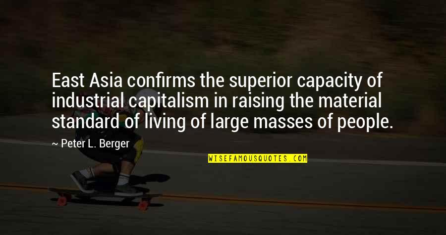 Peter Berger Quotes By Peter L. Berger: East Asia confirms the superior capacity of industrial