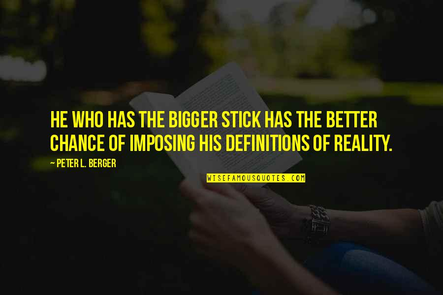 Peter Berger Quotes By Peter L. Berger: He who has the bigger stick has the
