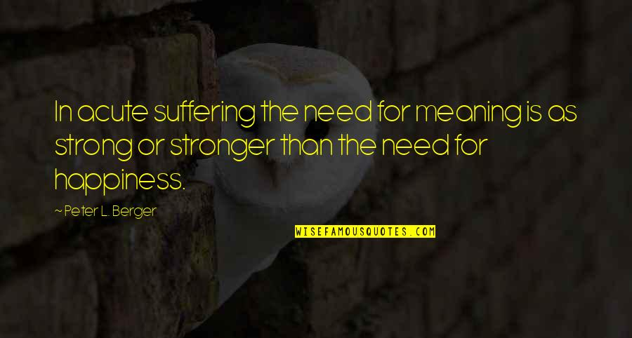 Peter Berger Quotes By Peter L. Berger: In acute suffering the need for meaning is