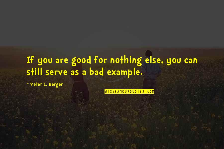 Peter Berger Quotes By Peter L. Berger: If you are good for nothing else, you