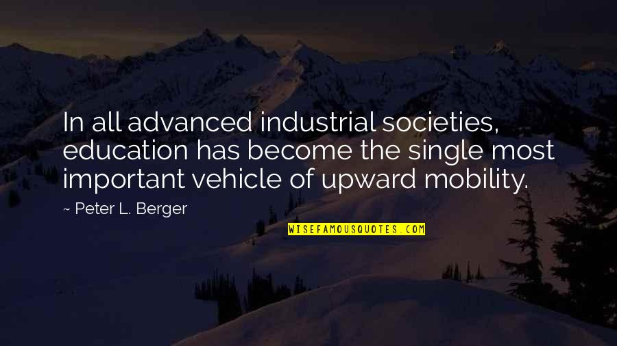 Peter Berger Quotes By Peter L. Berger: In all advanced industrial societies, education has become