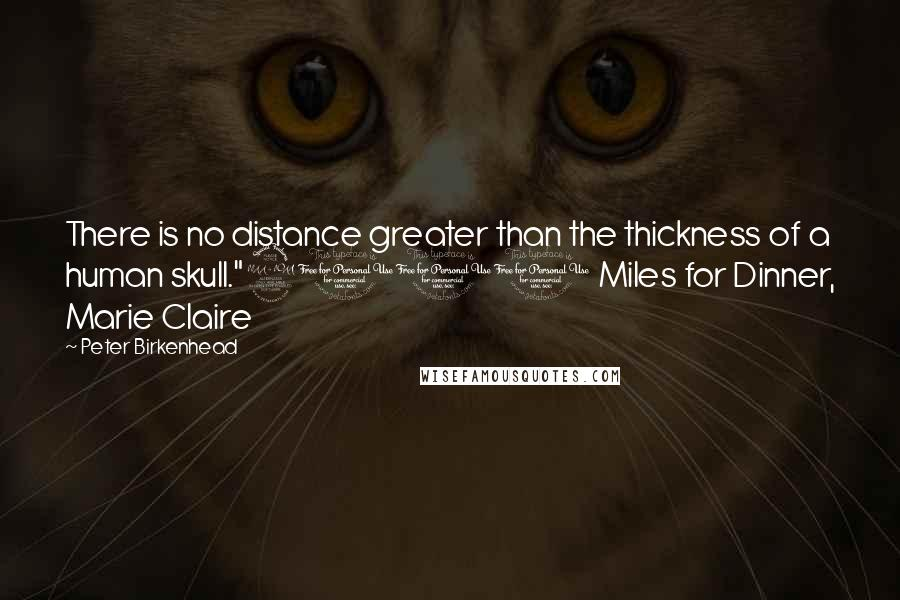 """Peter Birkenhead quotes: There is no distance greater than the thickness of a human skull.""""2000 Miles for Dinner, Marie Claire"""