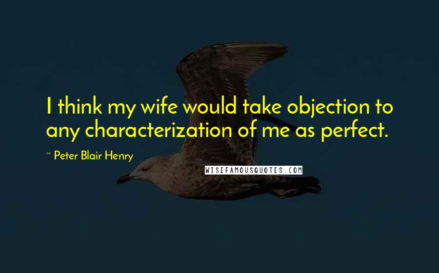Peter Blair Henry quotes: I think my wife would take objection to any characterization of me as perfect.