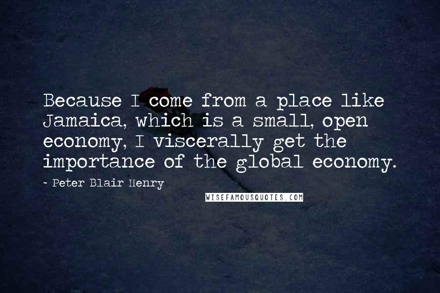 Peter Blair Henry quotes: Because I come from a place like Jamaica, which is a small, open economy, I viscerally get the importance of the global economy.