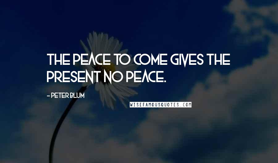 Peter Blum quotes: The peace to come gives the present no peace.