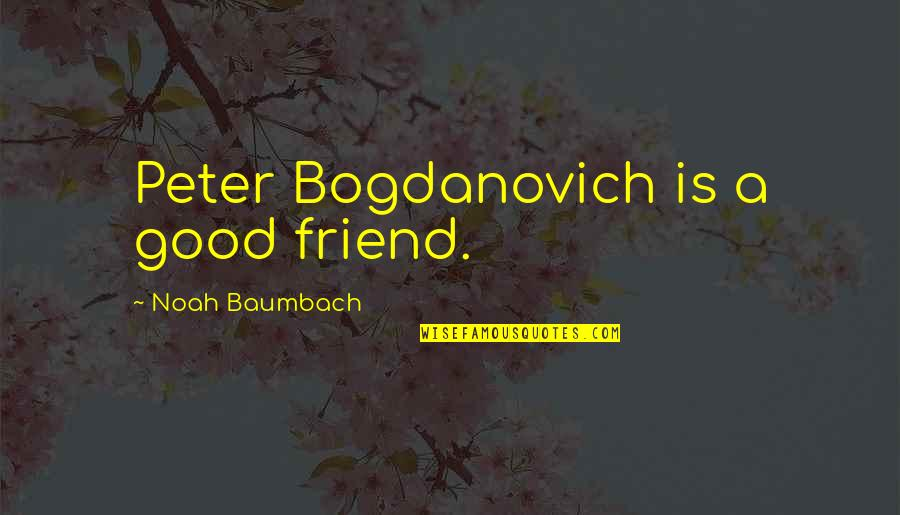 Peter Bogdanovich Quotes By Noah Baumbach: Peter Bogdanovich is a good friend.