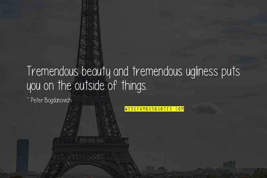 Peter Bogdanovich Quotes By Peter Bogdanovich: Tremendous beauty and tremendous ugliness puts you on