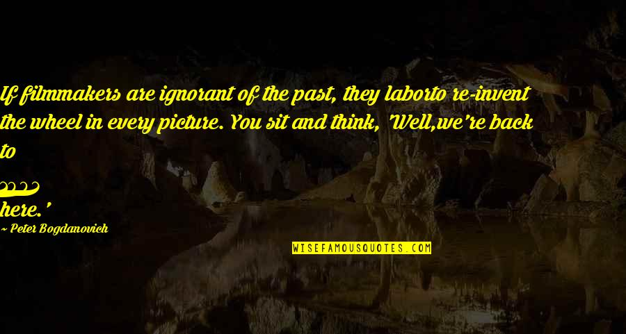Peter Bogdanovich Quotes By Peter Bogdanovich: If filmmakers are ignorant of the past, they