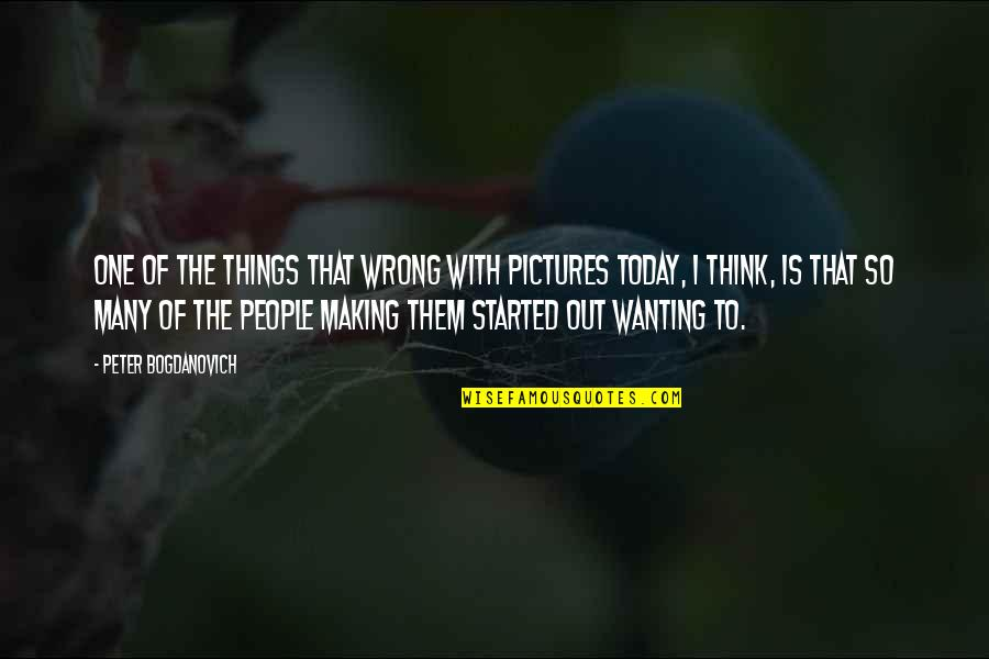 Peter Bogdanovich Quotes By Peter Bogdanovich: One of the things that wrong with pictures