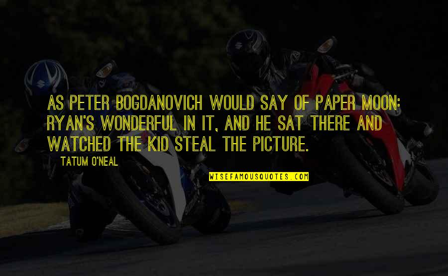 Peter Bogdanovich Quotes By Tatum O'Neal: As Peter Bogdanovich would say of Paper Moon: