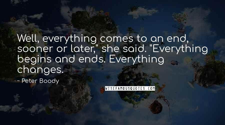 "Peter Boody quotes: Well, everything comes to an end, sooner or later,"" she said. ""Everything begins and ends. Everything changes."