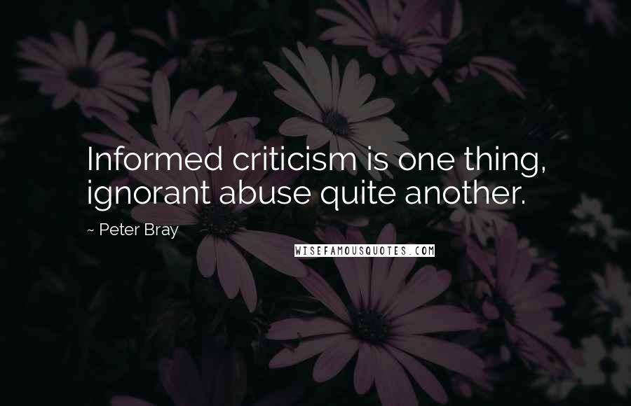Peter Bray quotes: Informed criticism is one thing, ignorant abuse quite another.