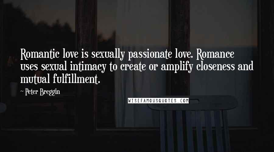 Peter Breggin quotes: Romantic love is sexually passionate love. Romance uses sexual intimacy to create or amplify closeness and mutual fulfillment.
