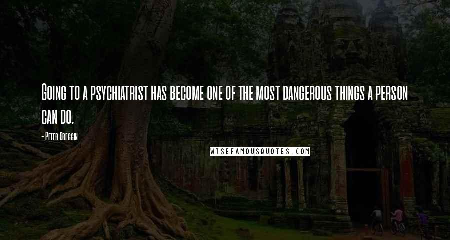 Peter Breggin quotes: Going to a psychiatrist has become one of the most dangerous things a person can do.