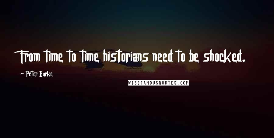 Peter Burke quotes: From time to time historians need to be shocked.