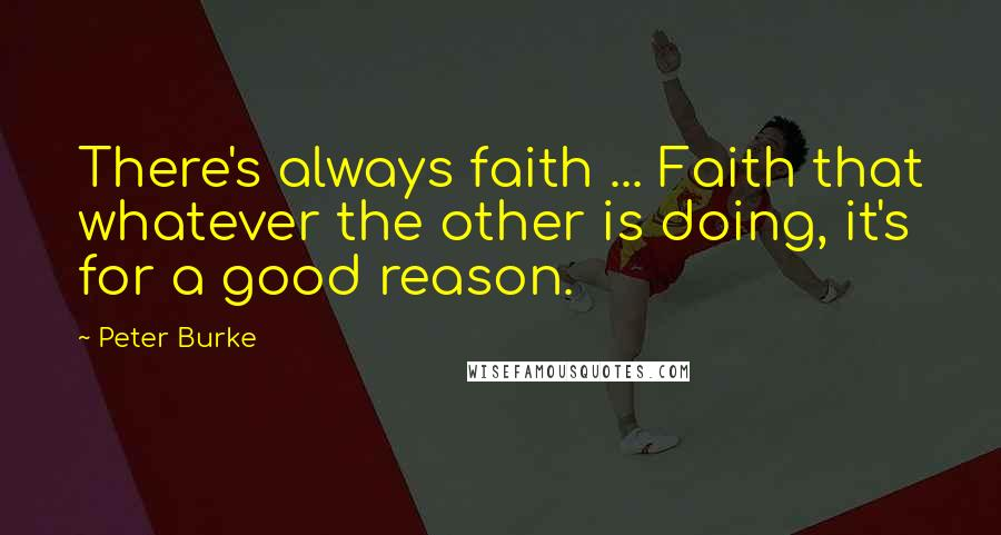 Peter Burke quotes: There's always faith ... Faith that whatever the other is doing, it's for a good reason.