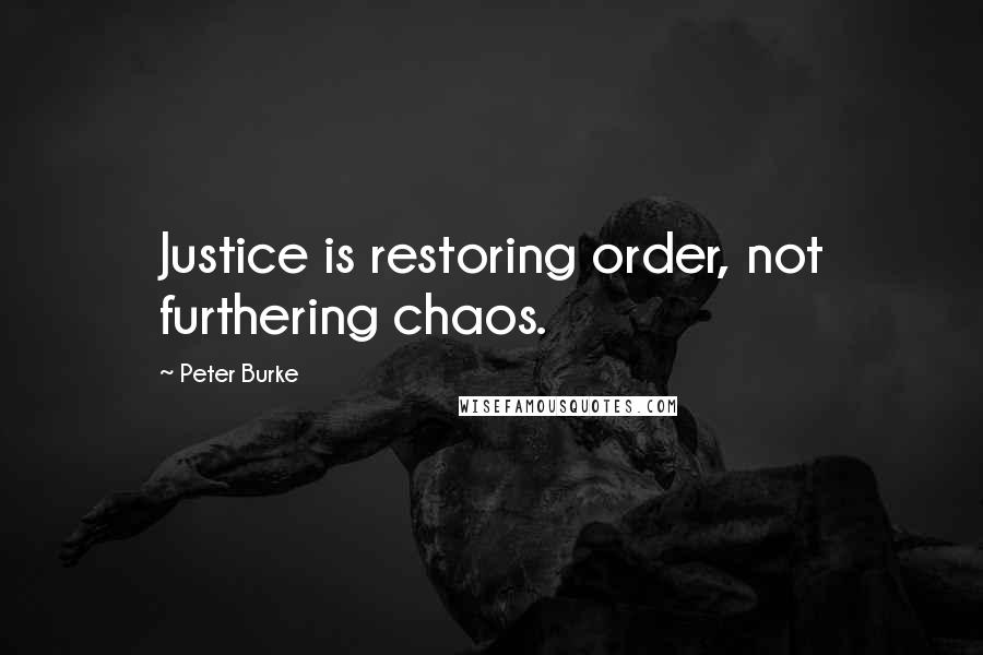 Peter Burke quotes: Justice is restoring order, not furthering chaos.