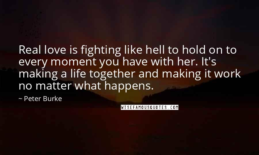 Peter Burke quotes: Real love is fighting like hell to hold on to every moment you have with her. It's making a life together and making it work no matter what happens.