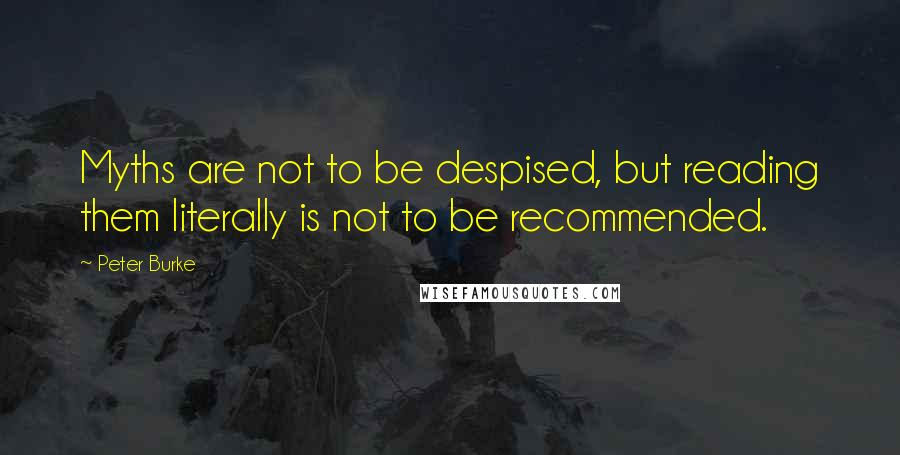 Peter Burke quotes: Myths are not to be despised, but reading them literally is not to be recommended.