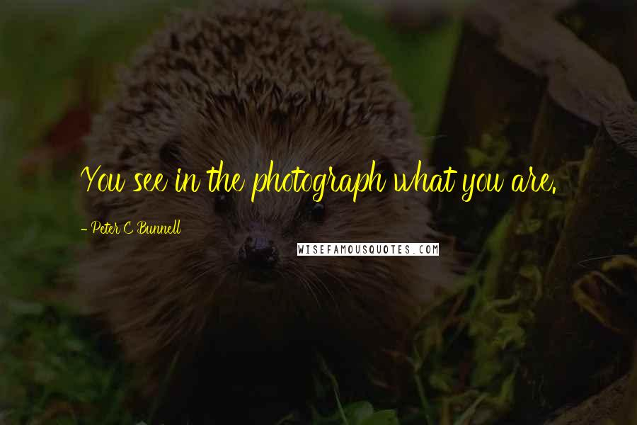 Peter C Bunnell quotes: You see in the photograph what you are.