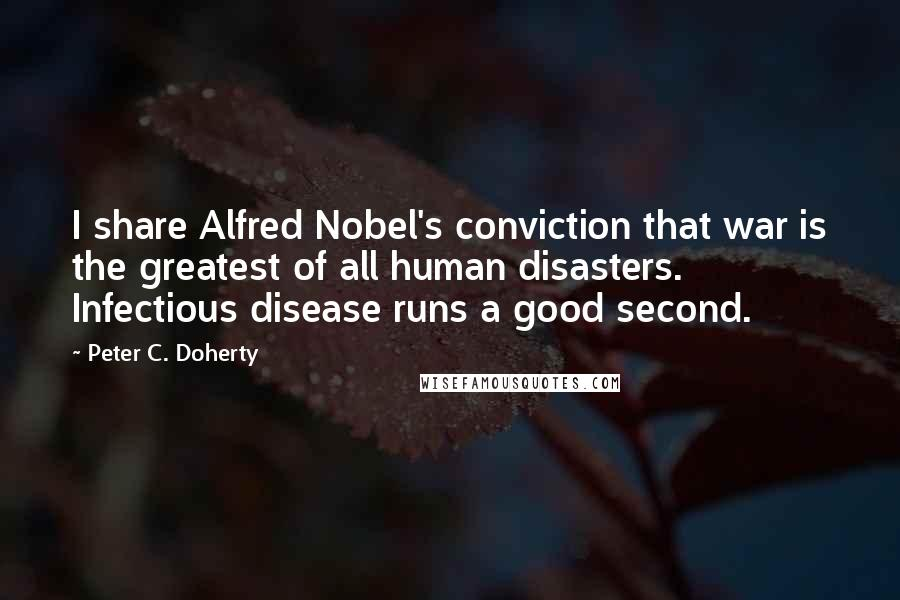 Peter C. Doherty quotes: I share Alfred Nobel's conviction that war is the greatest of all human disasters. Infectious disease runs a good second.