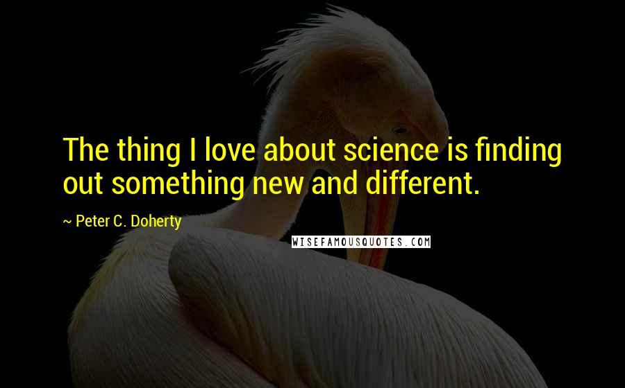 Peter C. Doherty quotes: The thing I love about science is finding out something new and different.