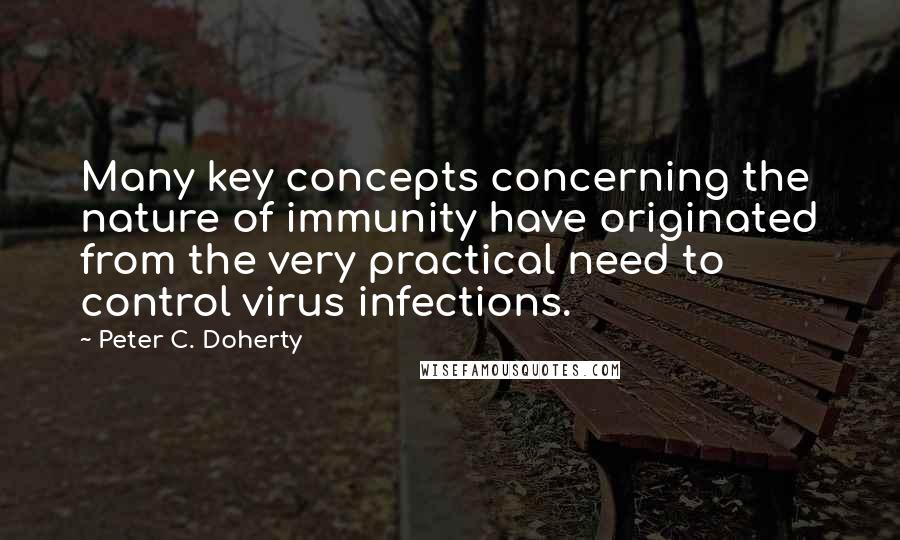 Peter C. Doherty quotes: Many key concepts concerning the nature of immunity have originated from the very practical need to control virus infections.