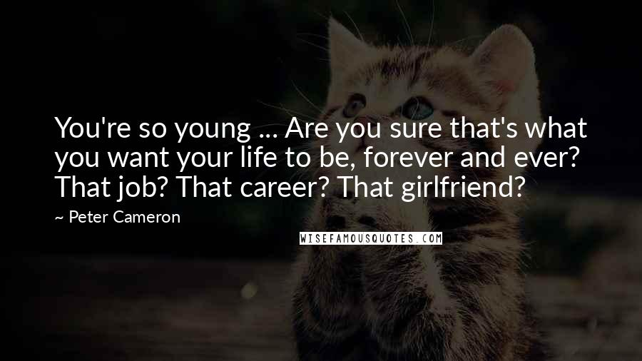 Peter Cameron quotes: You're so young ... Are you sure that's what you want your life to be, forever and ever? That job? That career? That girlfriend?