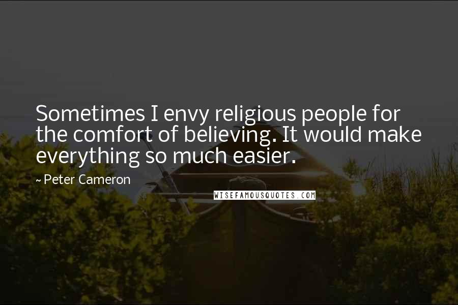 Peter Cameron quotes: Sometimes I envy religious people for the comfort of believing. It would make everything so much easier.