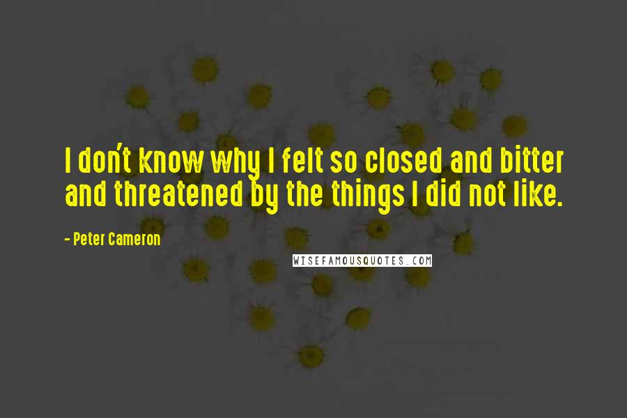 Peter Cameron quotes: I don't know why I felt so closed and bitter and threatened by the things I did not like.