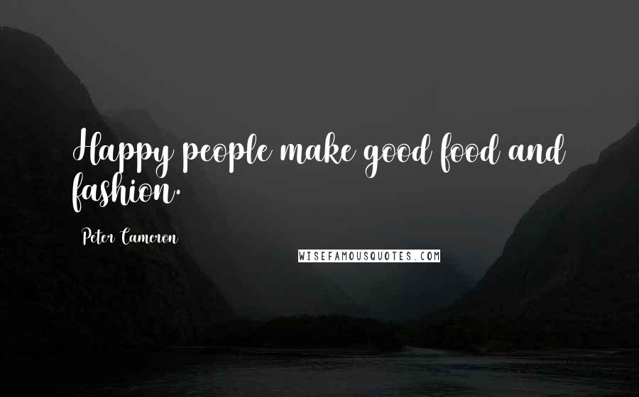 Peter Cameron quotes: Happy people make good food and fashion.