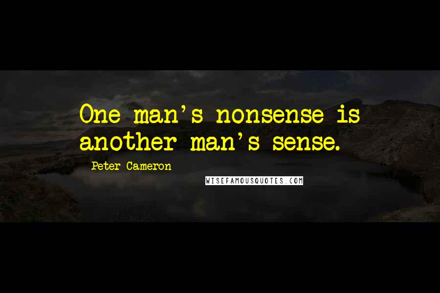 Peter Cameron quotes: One man's nonsense is another man's sense.