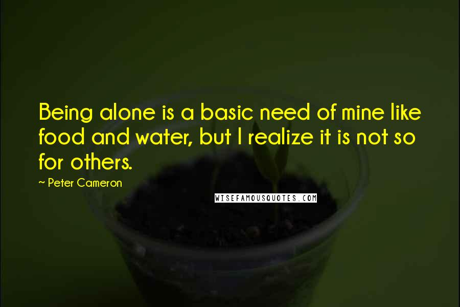 Peter Cameron quotes: Being alone is a basic need of mine like food and water, but I realize it is not so for others.
