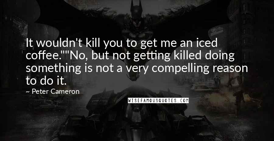 "Peter Cameron quotes: It wouldn't kill you to get me an iced coffee.""""No, but not getting killed doing something is not a very compelling reason to do it."