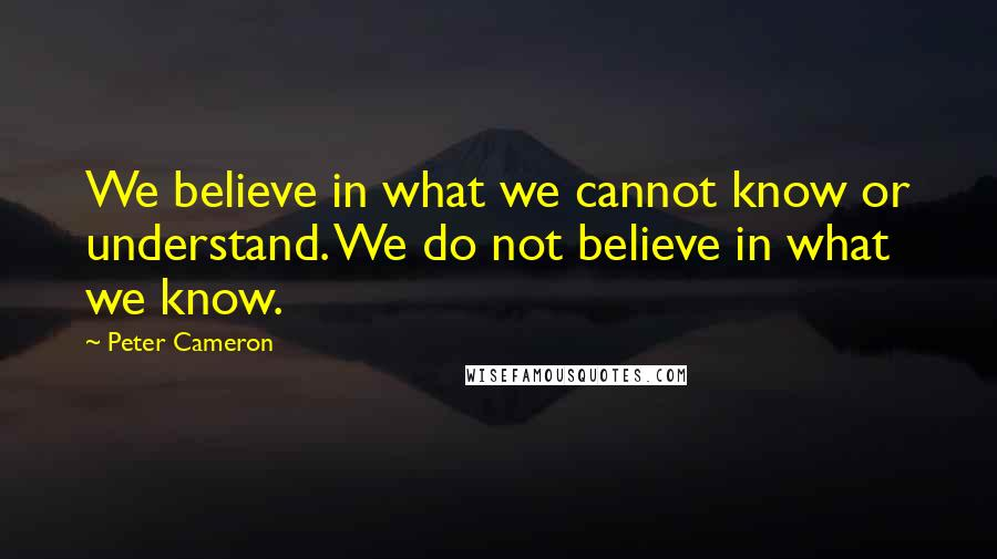 Peter Cameron quotes: We believe in what we cannot know or understand. We do not believe in what we know.