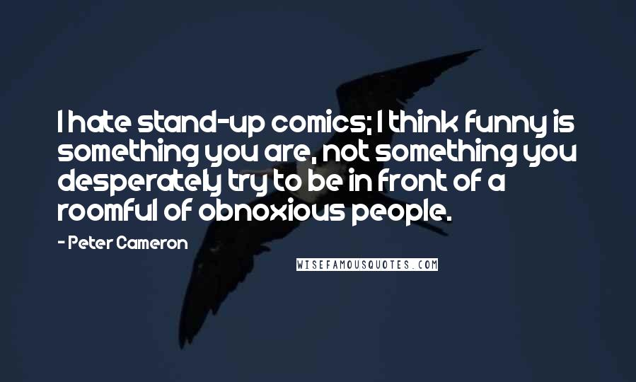 Peter Cameron quotes: I hate stand-up comics; I think funny is something you are, not something you desperately try to be in front of a roomful of obnoxious people.