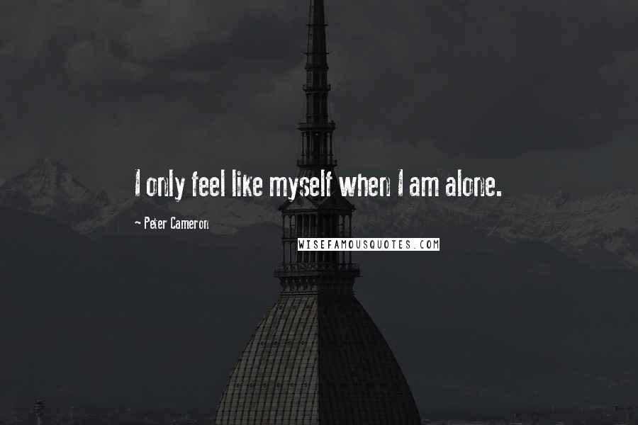 Peter Cameron quotes: I only feel like myself when I am alone.