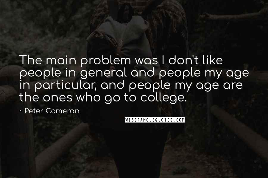 Peter Cameron quotes: The main problem was I don't like people in general and people my age in particular, and people my age are the ones who go to college.