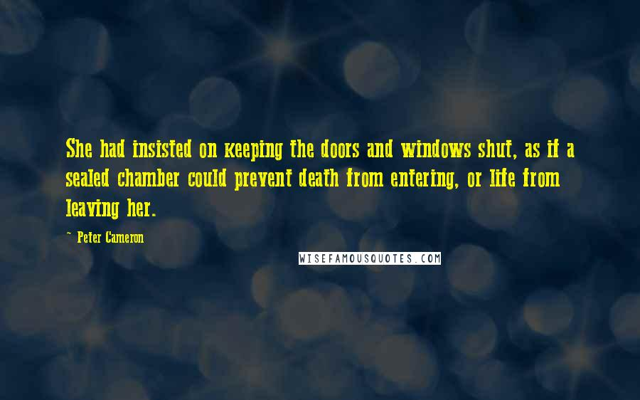 Peter Cameron quotes: She had insisted on keeping the doors and windows shut, as if a sealed chamber could prevent death from entering, or life from leaving her.