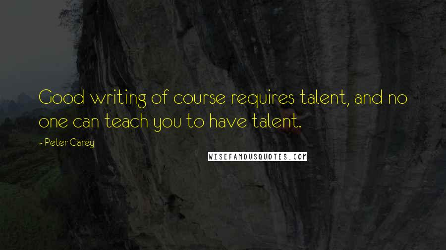 Peter Carey quotes: Good writing of course requires talent, and no one can teach you to have talent.