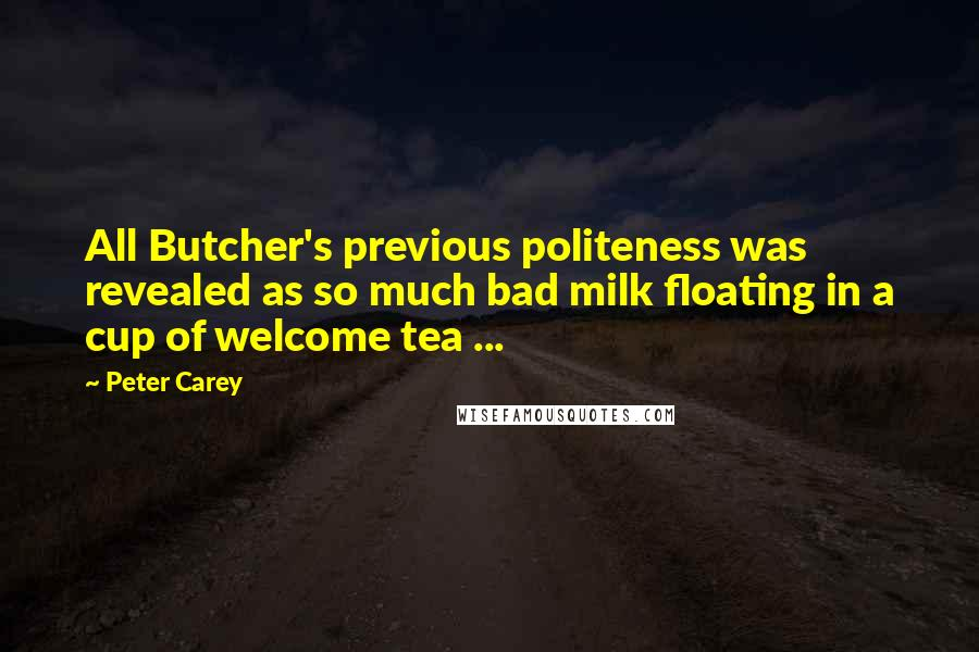 Peter Carey quotes: All Butcher's previous politeness was revealed as so much bad milk floating in a cup of welcome tea ...