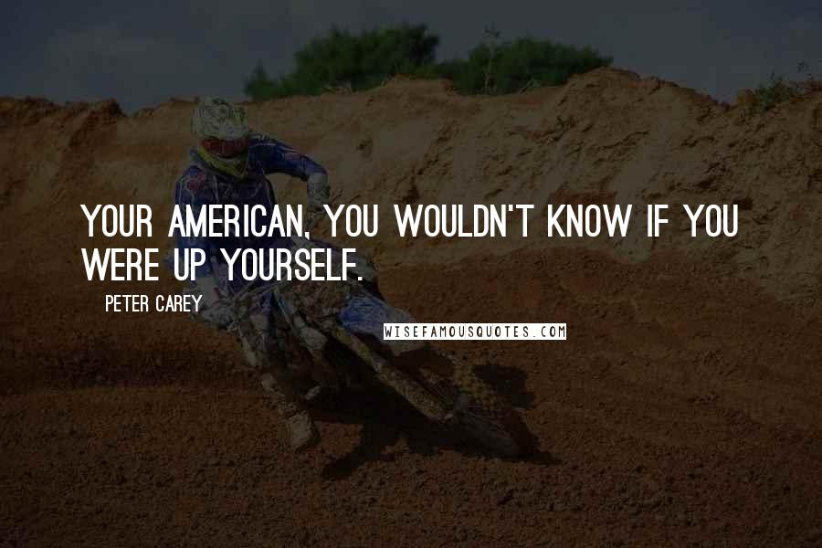 Peter Carey quotes: Your American, you wouldn't know if you were up yourself.