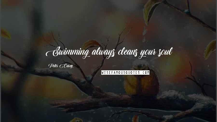 Peter Carey quotes: Swimming always cleans your soul