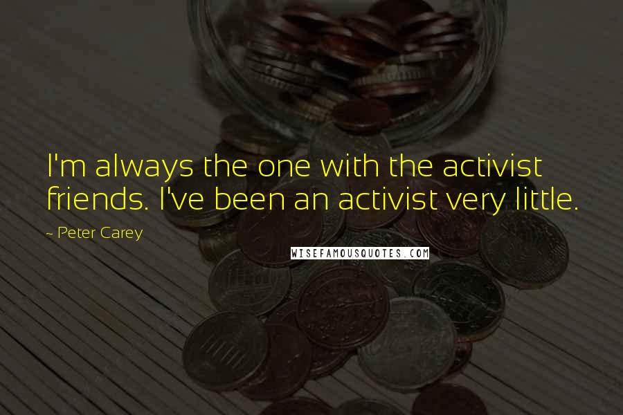 Peter Carey quotes: I'm always the one with the activist friends. I've been an activist very little.